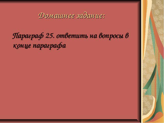 Домашнее задание: Параграф 25. ответить на вопросы в конце параграфа
