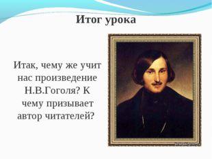 Итог урока Итак, чему же учит нас произведение Н.В.Гоголя? К чему призывает а