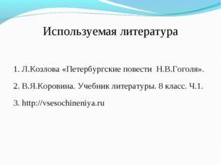 Используемая литература 1. Л.Козлова «Петербургские повести Н.В.Гоголя». 2. В