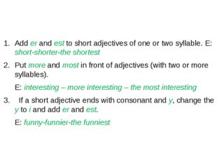Add er and est to short adjectives of one or two syllable. E: short-shorter-
