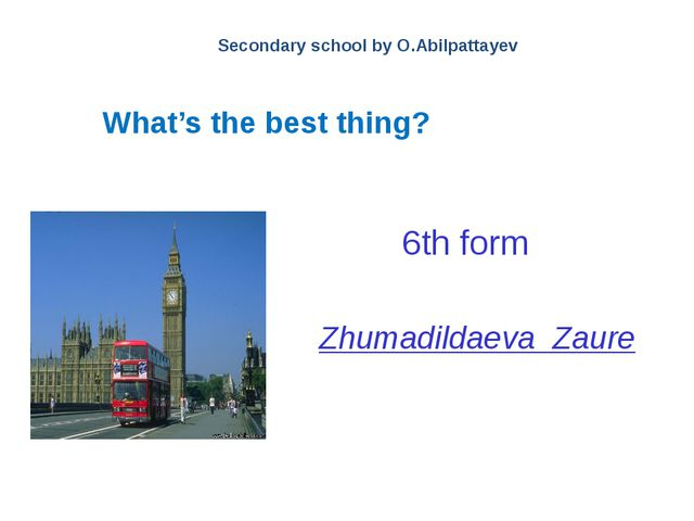 What's the best thing? Secondary school by O.Abilpattayev 6th form Zhumadilda...