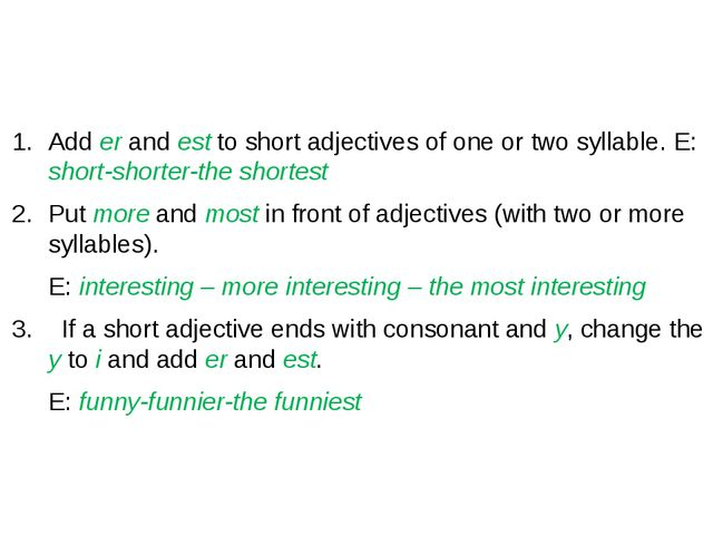 Add er and est to short adjectives of one or two syllable. E: short-shorter-...
