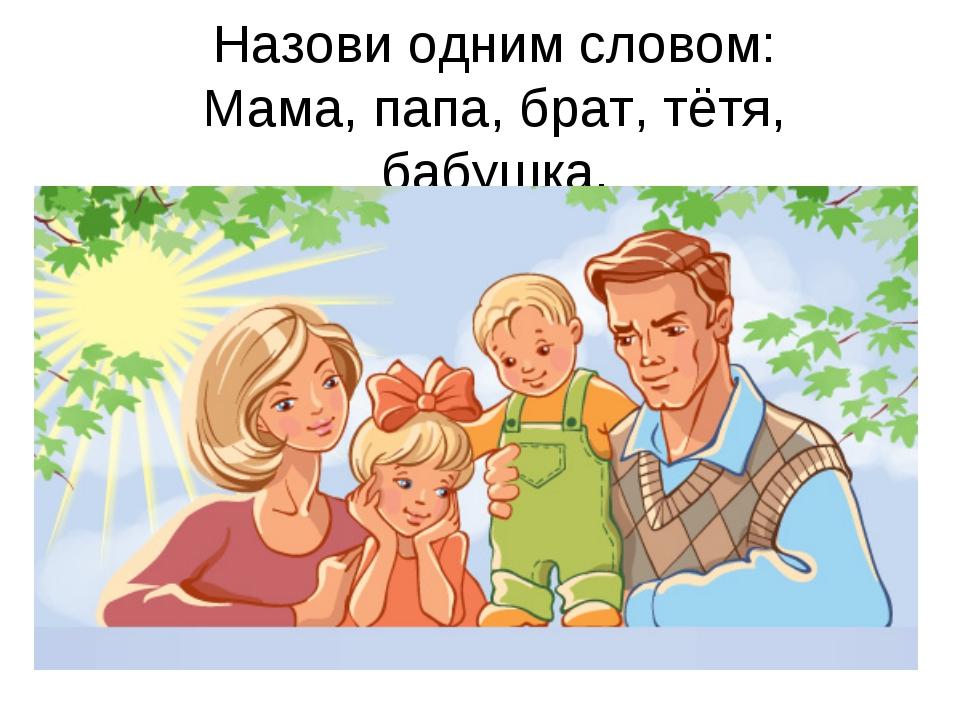 Назови одним словом: Мама, папа, брат, тётя, бабушка.