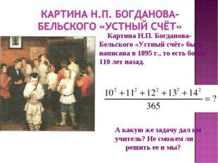 Картина Н.П. Богданова-Бельского «Устный счёт» была написана в 1895 г., то ес