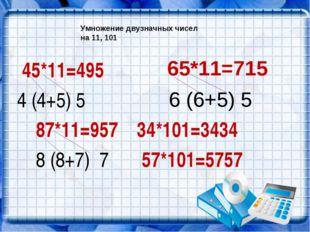 Умножение двузначных чисел на 11, 101 45*11=495 4 (4+5) 5 87*11=957 34*101=34