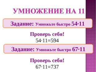 Задание: Умножьте быстро 54∙11 Проверь себя! 54∙11=594 Проверь себя! 67∙11=73