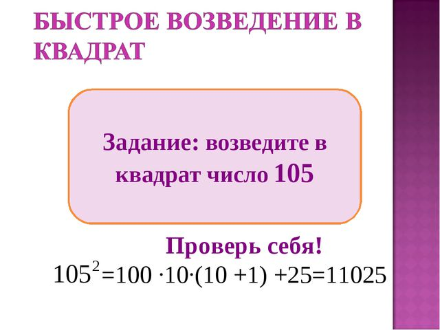 Задание: возведите в квадрат число 105 Проверь себя! =100 ∙10∙(10 +1) +25=11025