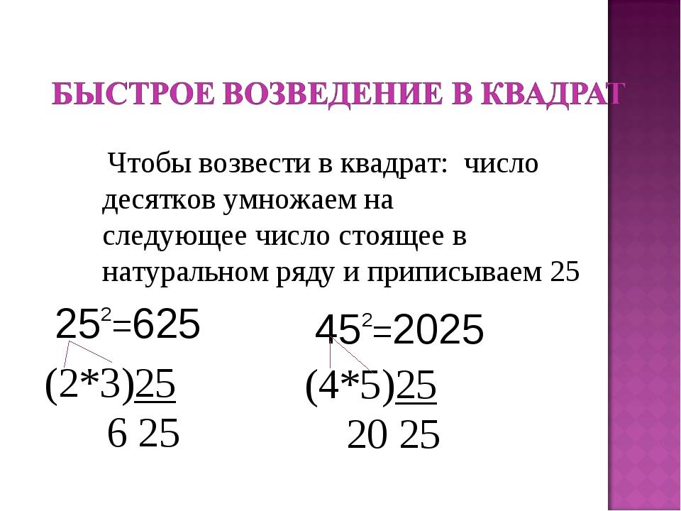 Чтобы возвести в квадрат: число десятков умножаем на следующее число стоящее...
