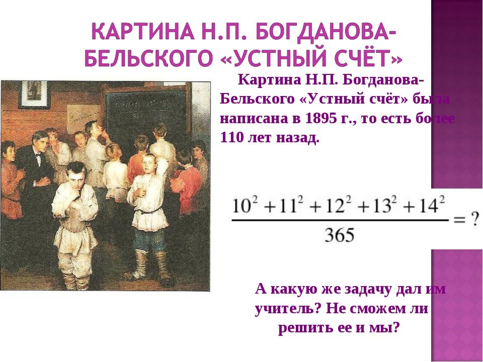 Картина Н.П. Богданова-Бельского «Устный счёт» была написана в 1895 г., то ес...