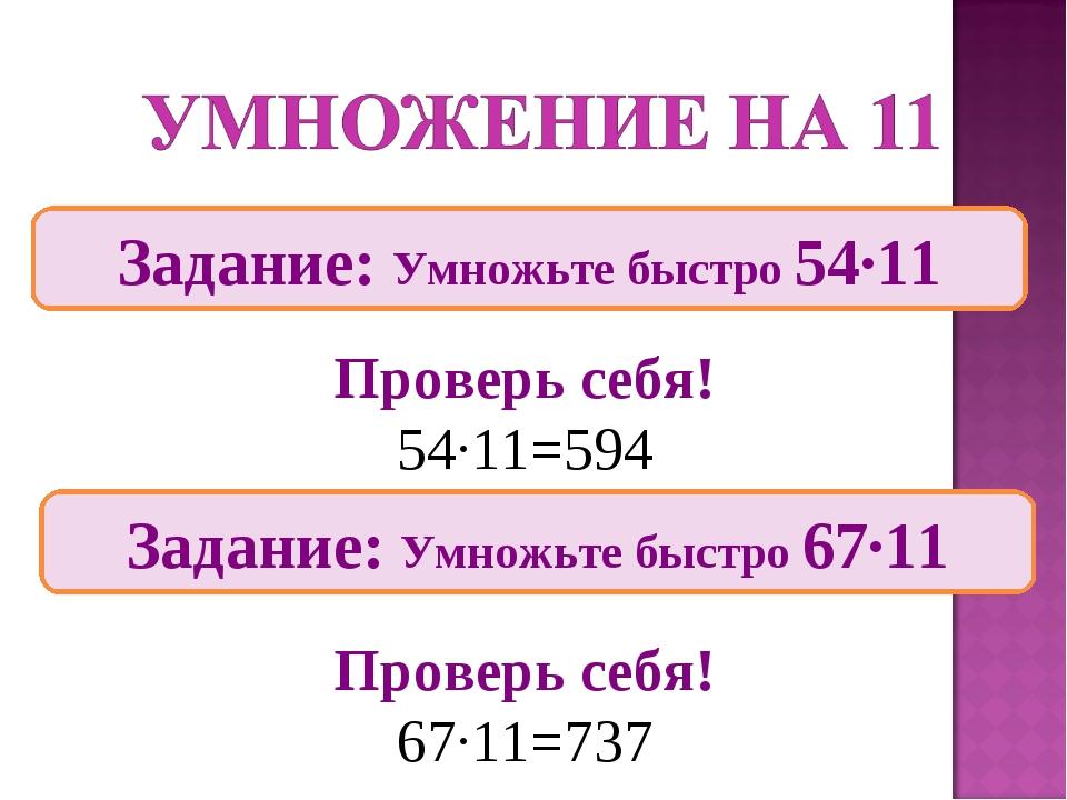 Задание: Умножьте быстро 54∙11 Проверь себя! 54∙11=594 Проверь себя! 67∙11=73...