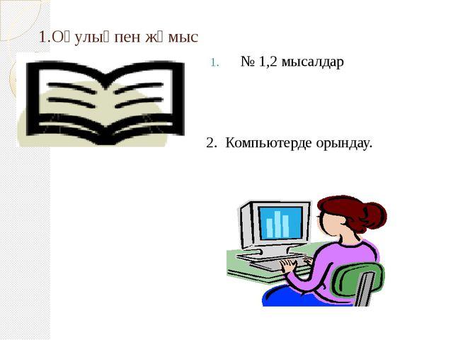 1.Оқулықпен жұмыс № 1,2 мысалдар 2. Компьютерде орындау.