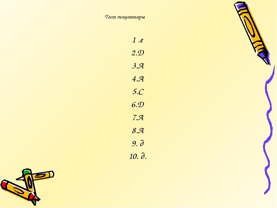 Тест жауаптары 1 .е 2.Д 3.А 4.А 5.С 6.Д 7.А 8.А 9. д 10. д.