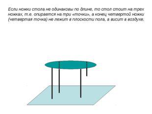Если ножки стола не одинаковы по длине, то стол стоит на трех ножках, т.е. оп