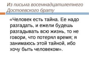 Из письма восемнадцатилетнего Достоевского брату «Человек есть тайна. Ее надо