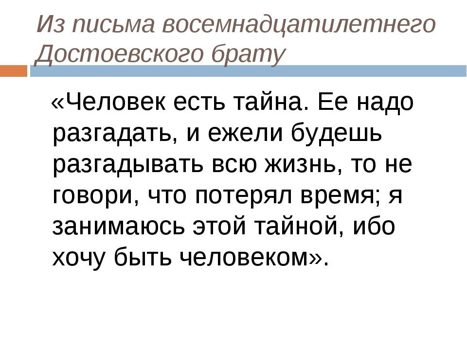 Из письма восемнадцатилетнего Достоевского брату «Человек есть тайна. Ее надо...