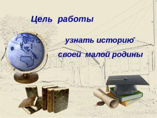 Цель работы узнать историю своей малой родины