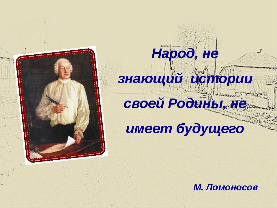 Народ, не знающий истории своей Родины, не имеет будущего М. Ломоносов