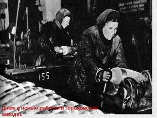 Днем и ночью работали горьковские заводы. Они готовили оружие для борьбы с в