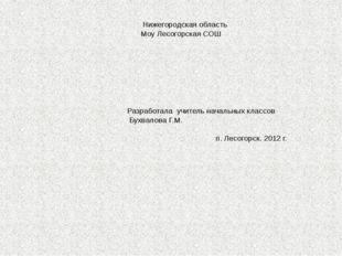 Нижегородская область Моу Лесогорская СОШ Разработала учитель начальных клас