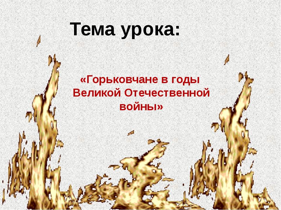 «Горьковчане в годы Великой Отечественной войны» Тема урока: