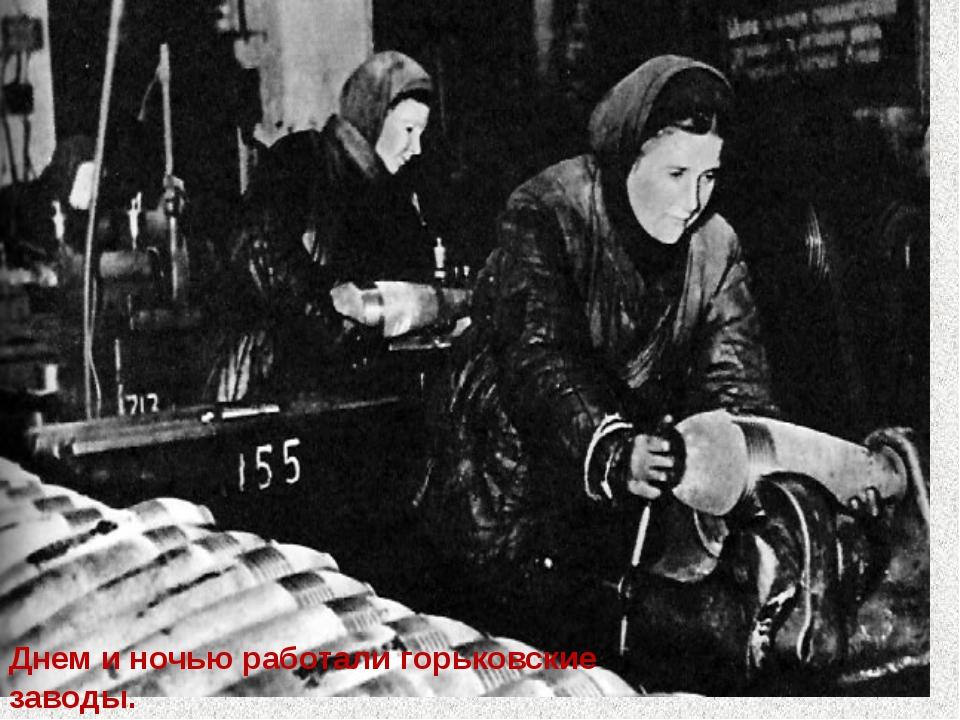 Днем и ночью работали горьковские заводы. Они готовили оружие для борьбы с в...