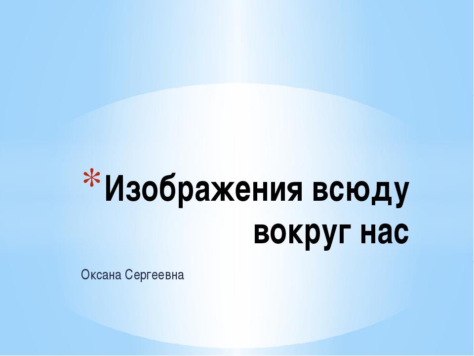 Оксана Сергеевна Изображения всюду вокруг нас