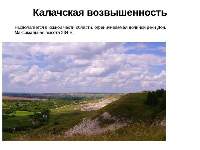 Калачская возвышенность Располагается в южной части области, ограничиваемая д...
