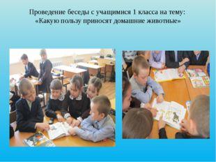 Проведение беседы с учащимися 1 класса на тему: «Какую пользу приносят домашн