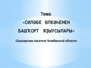 Тема: «СИЛӘБЕ ӨЛКӘҺЕНЕН БАШҠОРТ ЯҘЫУСЫЛАРЫ» «Башкирские писатели Челябинской