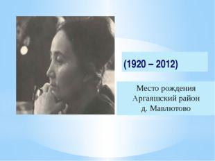 Место рождения Аргаяшский район д. Мавлютово (1920 – 2012)