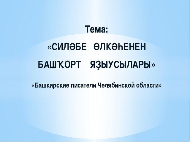 Тема: «СИЛӘБЕ ӨЛКӘҺЕНЕН БАШҠОРТ ЯҘЫУСЫЛАРЫ» «Башкирские писатели Челябинской...