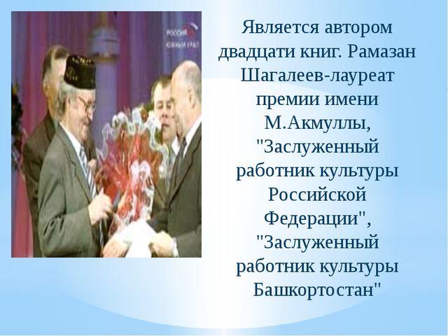 Является автором двадцати книг. Рамазан Шагалеев-лауреат премии имени М.Акму...