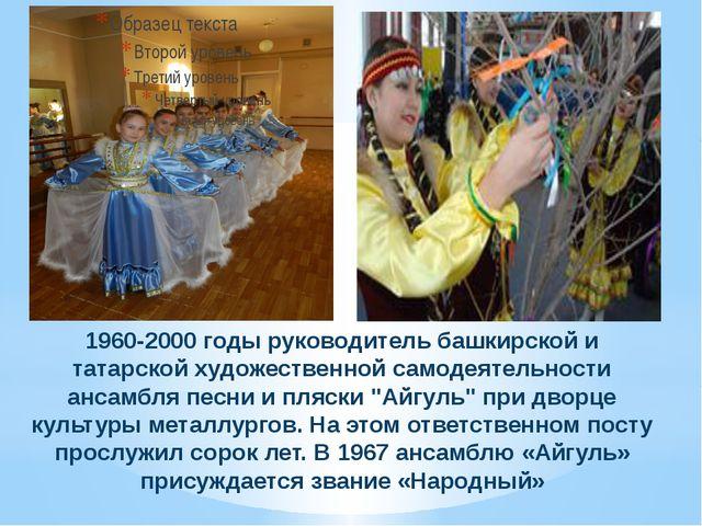 1960-2000 годы руководитель башкирской и татарской художественной самодеятел...