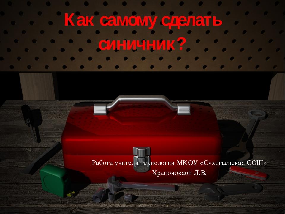 Как самому сделать синичник? Работа учителя технологии МКОУ «Сухогаевская СОШ...