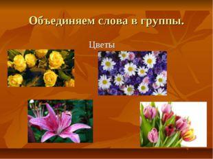 Объединяем слова в группы. Цветы