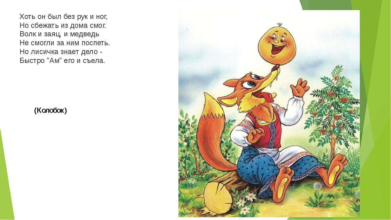 Хоть он был без рук и ног, Но сбежать из дома смог. Волк и заяц, и медведь Не...