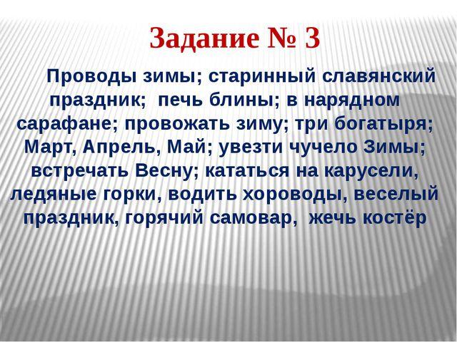 Задание № 3 Проводы зимы; старинный славянский праздник; печь блины; в нарядн...