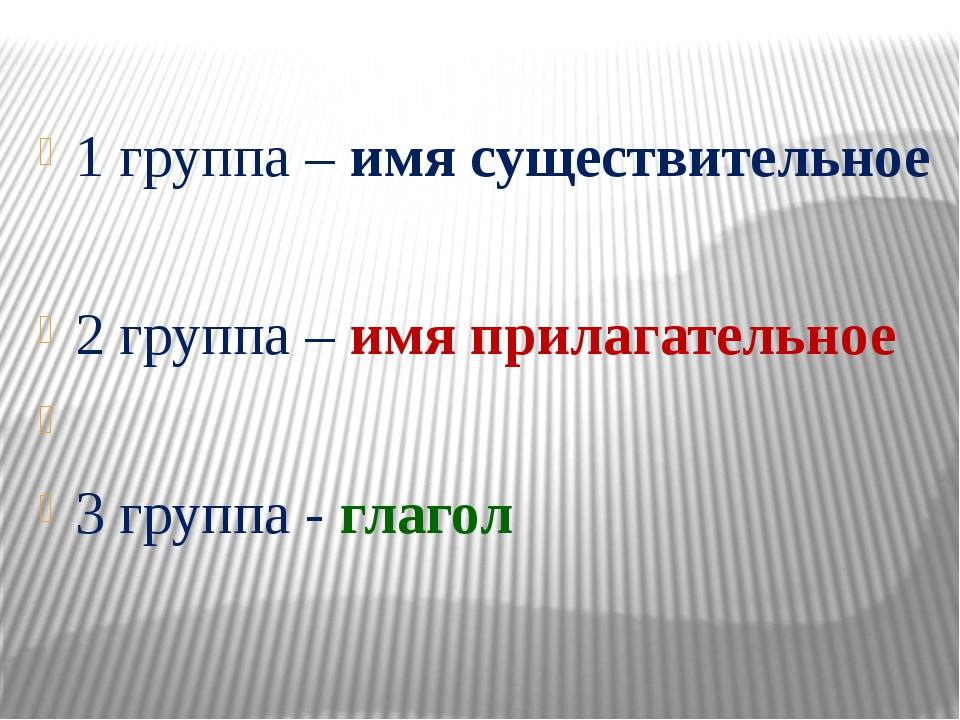 1 группа – имя существительное 2 группа – имя прилагательное 3 группа - глагол