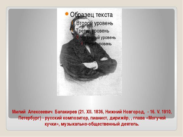Милий Алексеевич Балакирев (21. XII. 1836, Нижний Новгород, - 16. V. 1910, Пе...
