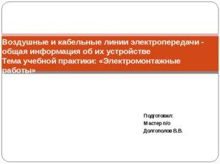 Подготовил: Мастер п/о Долгополов В.В. Воздушные и кабельные линии электропер