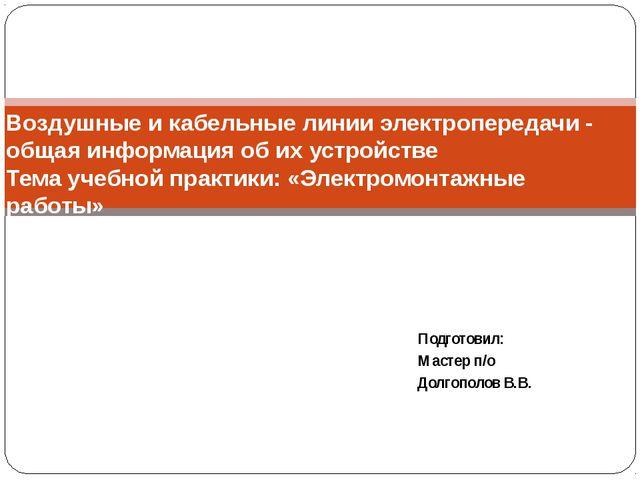 Подготовил: Мастер п/о Долгополов В.В. Воздушные и кабельные линии электропер...