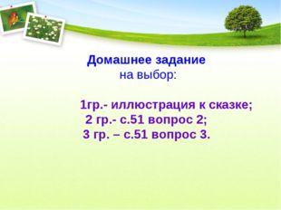 Домашнее задание на выбор: 1гр.- иллюстрация к сказке; 2 гр.- с.51 вопрос 2;
