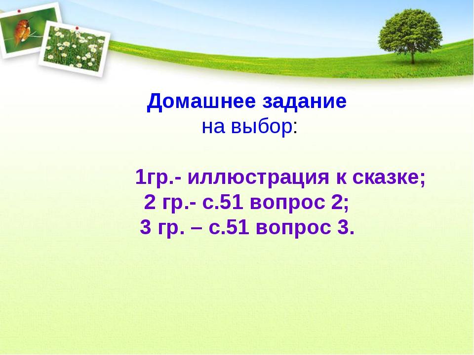 Домашнее задание на выбор: 1гр.- иллюстрация к сказке; 2 гр.- с.51 вопрос 2;...