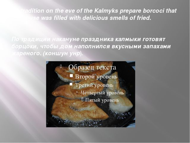 By tradition on the eve of the Kalmyks prepare borcoci that the house was fil...