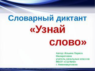 Словарный диктант «Узнай слово» Автор: Ильина Лариса Филаретовна учитель нача