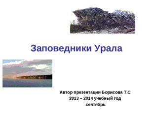 Заповедники Урала Автор презентации Борисова Т.С 2013 – 2014 учебный год сент