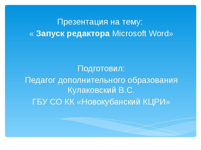 Презентация на тему: «Запуск редактора Microsoft Word» Подготовил: Педагог д...