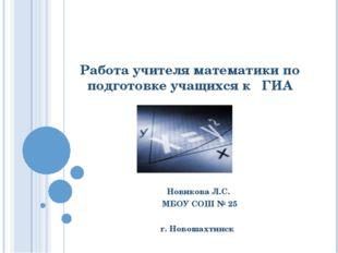 Работа учителя математики по подготовке учащихся к ГИА Новикова Л.С. МБОУ СОШ