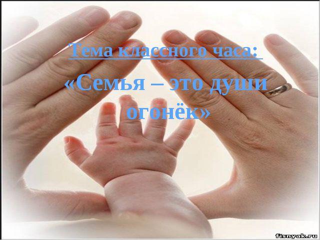 Тема классного часа: «Семья – это души огонёк»