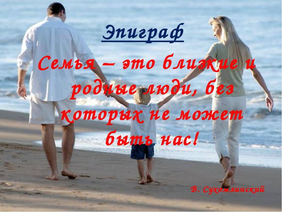 Эпиграф Семья – это близкие и родные люди, без которых не может быть нас! В....